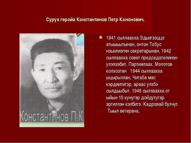 Сурук геройа Константинов Петр Кононович. 1941 сыллаахха Эдьигээццэ атыыьытын...