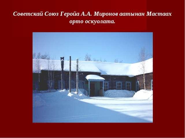 Советскай Союз Геройа А.А. Миронов аатынан Мастаах орто оскуолата.