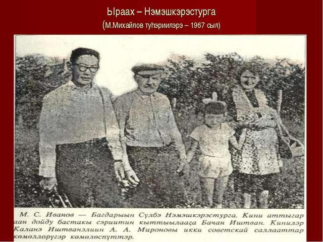Ыраах – Нэмэшкэрэстурга (М.Михайлов тyhэриилэрэ – 1967 сыл)