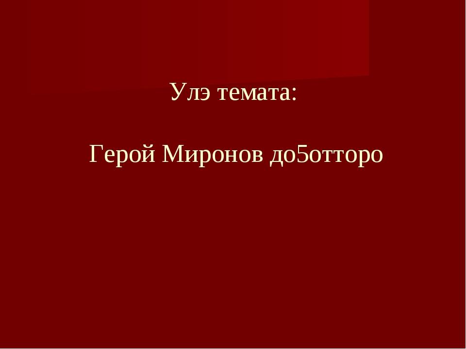 Улэ темата: Герой Миронов до5отторо