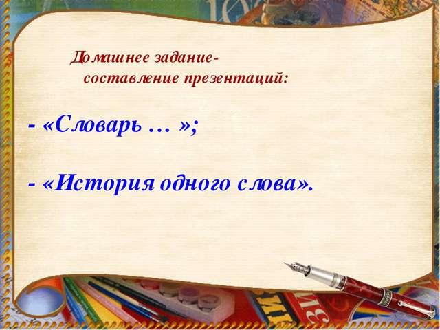 Домашнее задание- составление презентаций: - «Словарь … »; - «История одного...