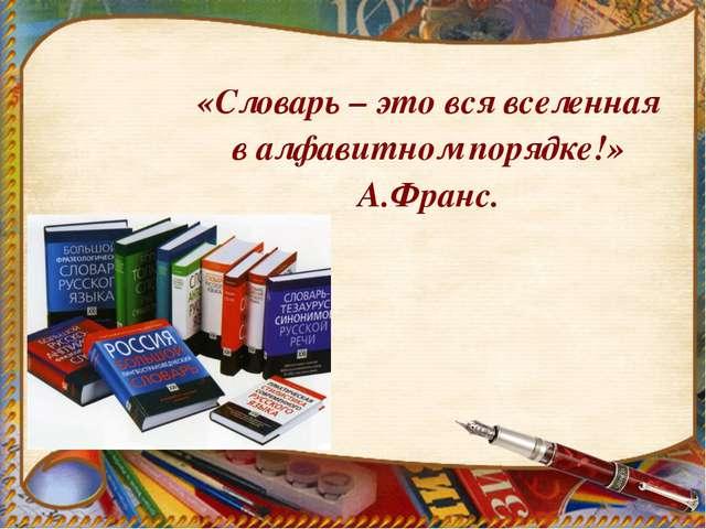«Словарь – это вся вселенная в алфавитном порядке!» А.Франс.