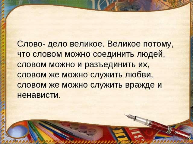 Слово- дело великое. Великое потому, что словом можно соединить людей, словом...
