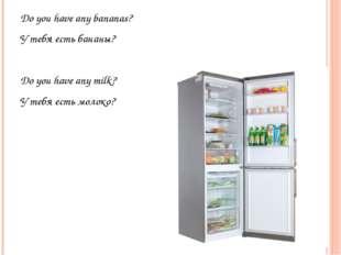 Do you have any bananas? У тебя есть бананы? Do you have any milk? У тебя ест