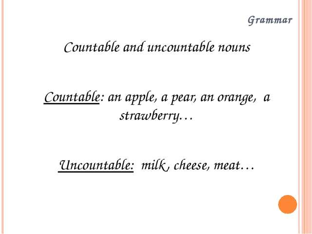 Grammar Countable and uncountable nouns Countable: an apple, a pear, an orang...