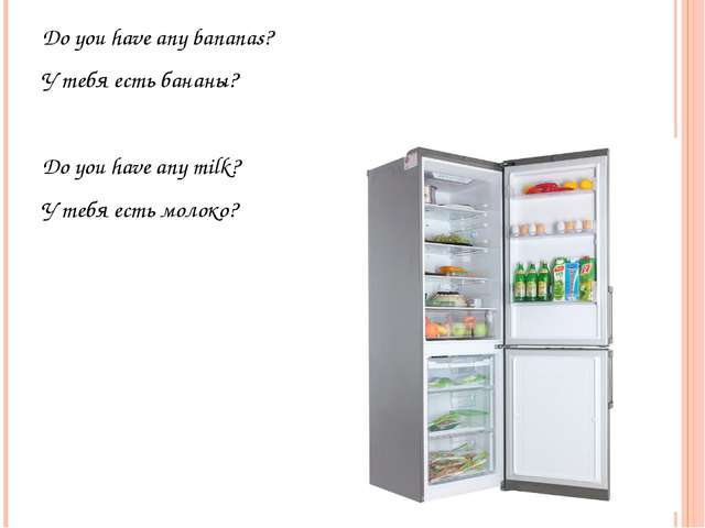 Do you have any bananas? У тебя есть бананы? Do you have any milk? У тебя ест...