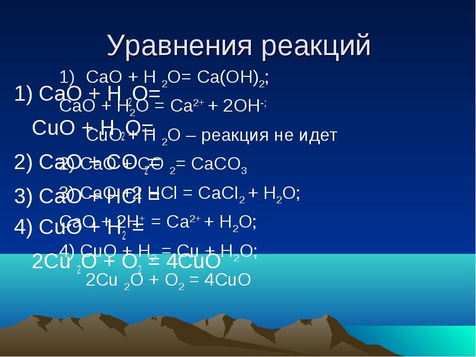Уравнения реакций 1) CaO + H 2O= CuO + H 2O= 2) CaO + CO 2= 3) CaO + HCl = 4...