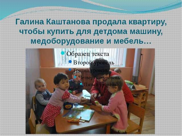 Галина Каштанова продала квартиру, чтобы купить для детдома машину, медоборуд...
