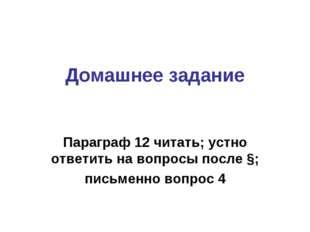 Домашнее задание Параграф 12 читать; устно ответить на вопросы после §; письм