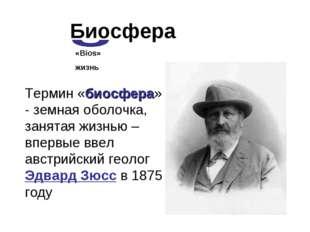 Биосфера Термин «биосфера» - земная оболочка, занятая жизнью – впервые ввел а