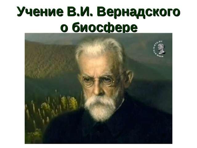 Учение В.И. Вернадского о биосфере