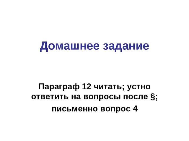 Домашнее задание Параграф 12 читать; устно ответить на вопросы после §; письм...