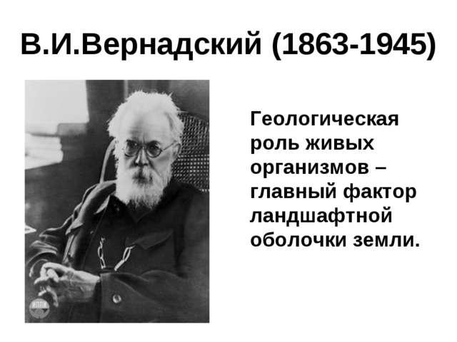 В.И.Вернадский (1863-1945) Геологическая роль живых организмов – главный фак...