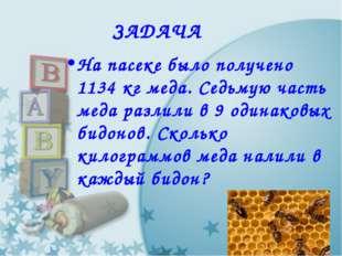 ЗАДАЧА На пасеке было получено 1134 кг меда. Седьмую часть меда разлили в 9 о