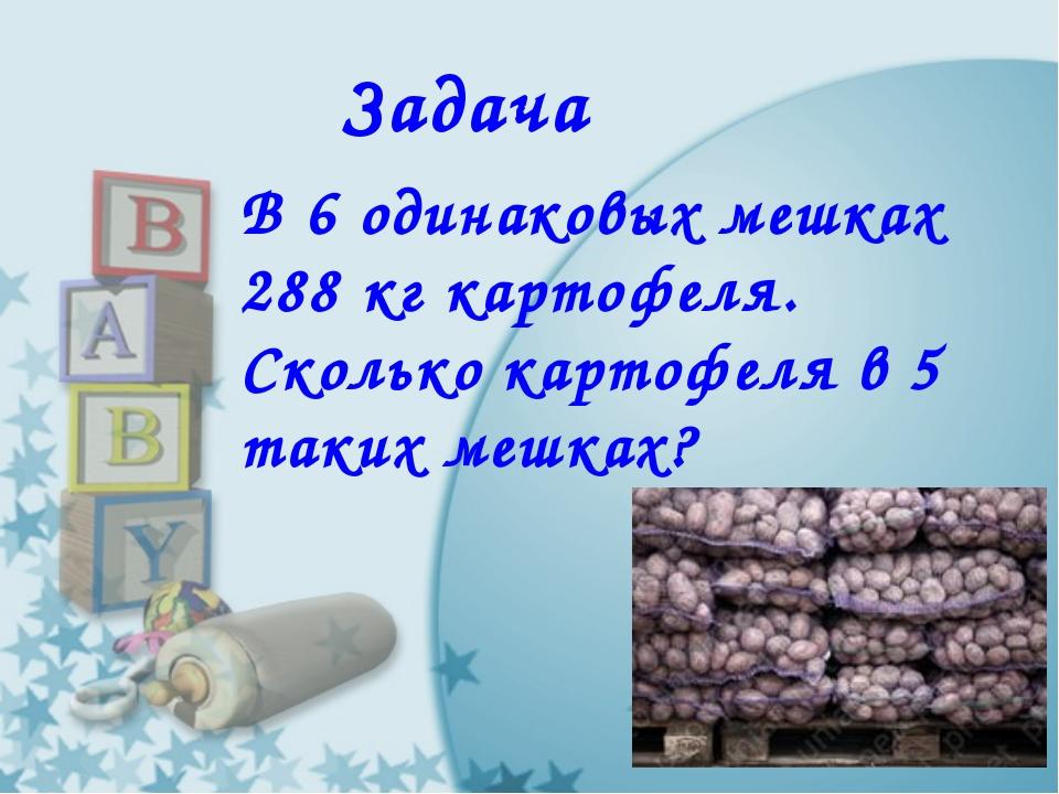 Задача В 6 одинаковых мешках 288 кг картофеля. Сколько картофеля в 5 таких ме...
