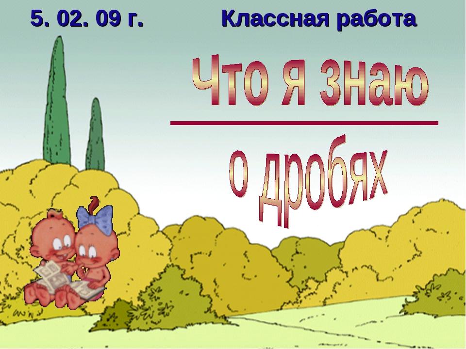 * 5. 02. 09 г. Классная работа