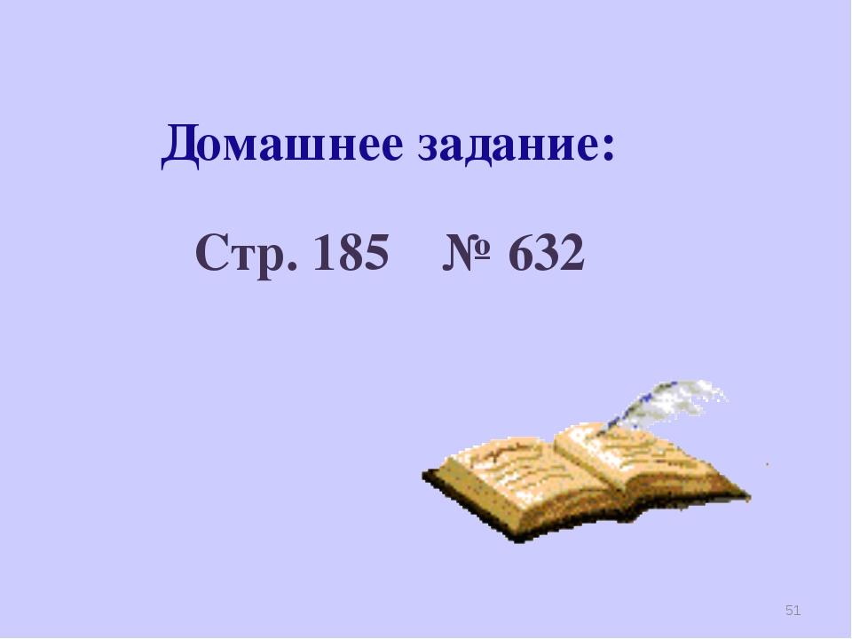 Домашнее задание: Стр. 185 № 632 *