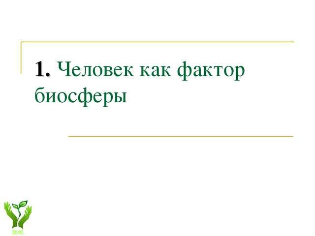 1. Человек как фактор биосферы