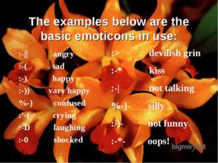 The examples below are the basic emoticons in use: :-|| angry :-( sad :-) hap