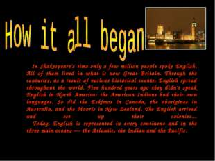In Shakespeare's time only a few million people spoke English. All of them l