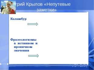 Дмитрий Крылов «Непутевые заметки» Каламбур Фразеологизмы в истинном и ирони
