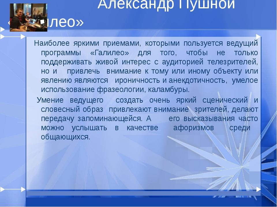 Александр Пушной «Галилео» Наиболее яркими приемами, которыми пользуется вед...