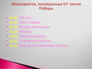 Акция «Обелиск» Акция «Цветы Победы» Акция «Ветеран живет рядом» Акция «Ветер