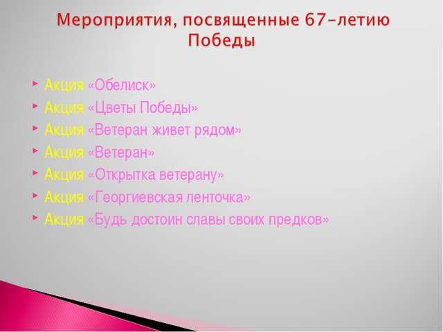 Акция «Обелиск» Акция «Цветы Победы» Акция «Ветеран живет рядом» Акция «Ветер...