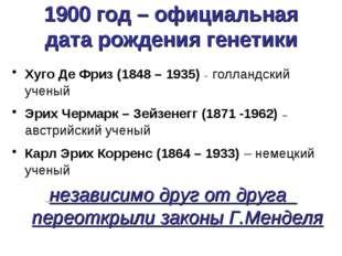 1900 год – официальная дата рождения генетики Хуго Де Фриз (1848 – 1935) - го