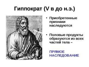 Гиппократ (V в до н.э.) Приобретенные признаки наследуются Половые продукты о