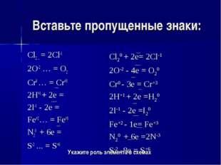 Вставьте пропущенные знаки: Cl2 ... = 2Cl-1 2O-2 … = O2 Cr0 … = Cr+3 2H+1 + 2