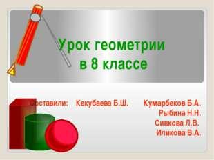 Урок геометрии в 8 классе Составили: Кекубаева Б.Ш. Кумарбеков Б.А. Рыбина Н.