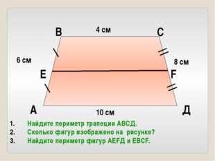 4 см 10 см 8 см 6 см А В С Д Е F Найдите периметр трапеции АВСД. Сколько фигу