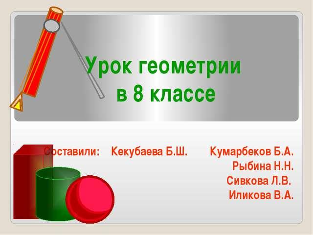 Урок геометрии в 8 классе Составили: Кекубаева Б.Ш. Кумарбеков Б.А. Рыбина Н....