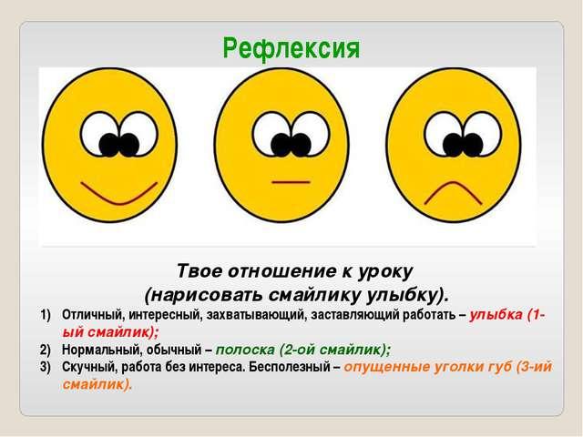 Рефлексия Твое отношение к уроку (нарисовать смайлику улыбку). Отличный, инте...