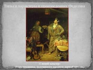 Типы и характеры в произведениях Федотова «Свежий кавалер» (Утро чиновника, п