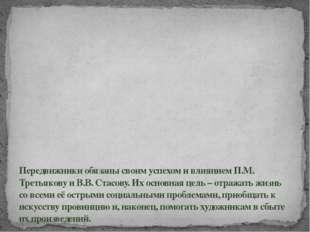 Передвижники обязаны своим успехом и влиянием П.М. Третьякову и В.В. Стасову.