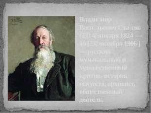 Влади́мир Васи́льевич Ста́сов (2 [14] января 1824 — 10 [23] октября 1906 ) —