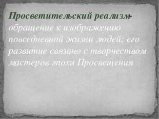Просветительский реализм- обращение к изображению повседневной жизни людей; е