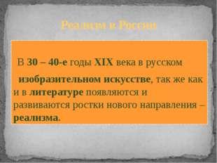 Реализм в России В 30 – 40-е годы XIX века в русском изобразительном искусств
