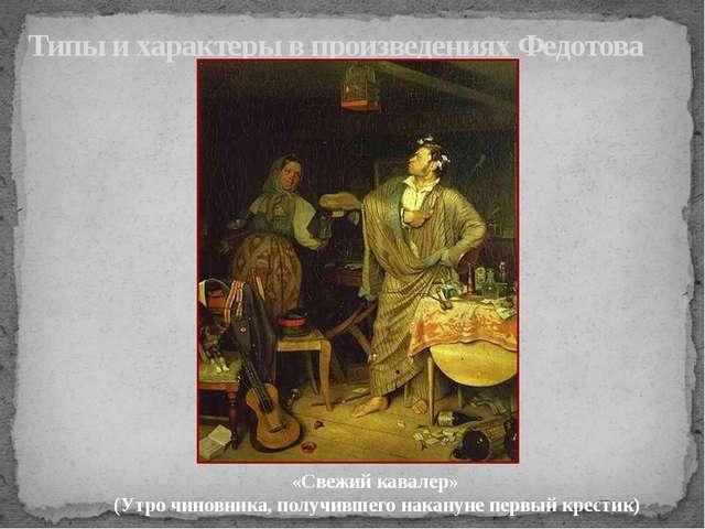 Типы и характеры в произведениях Федотова «Свежий кавалер» (Утро чиновника, п...