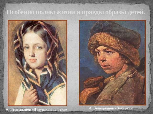 Особенно полны жизни и правды образы детей. А. Венецианов «Захарка» А. Венеци...