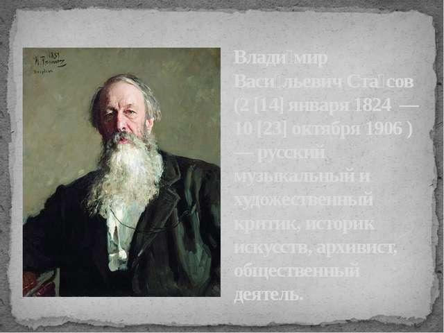 Влади́мир Васи́льевич Ста́сов (2 [14] января 1824 — 10 [23] октября 1906 ) —...