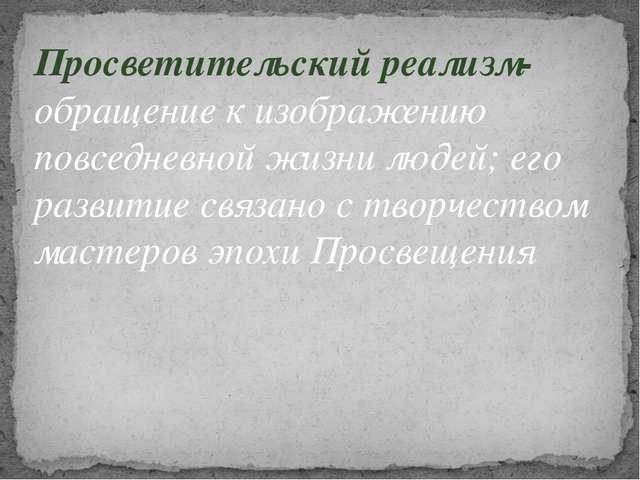 Просветительский реализм- обращение к изображению повседневной жизни людей; е...