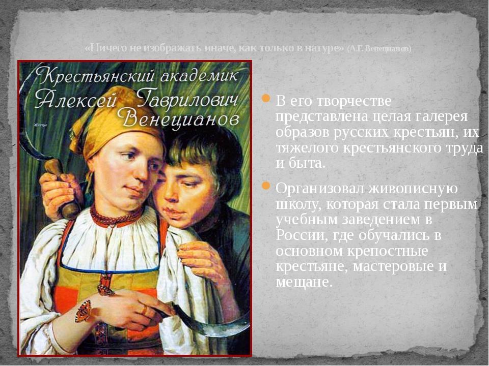«Ничего не изображать иначе, как только в натуре» (А.Г. Венецианов) В его тво...