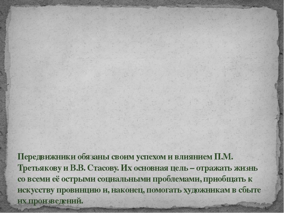 Передвижники обязаны своим успехом и влиянием П.М. Третьякову и В.В. Стасову....