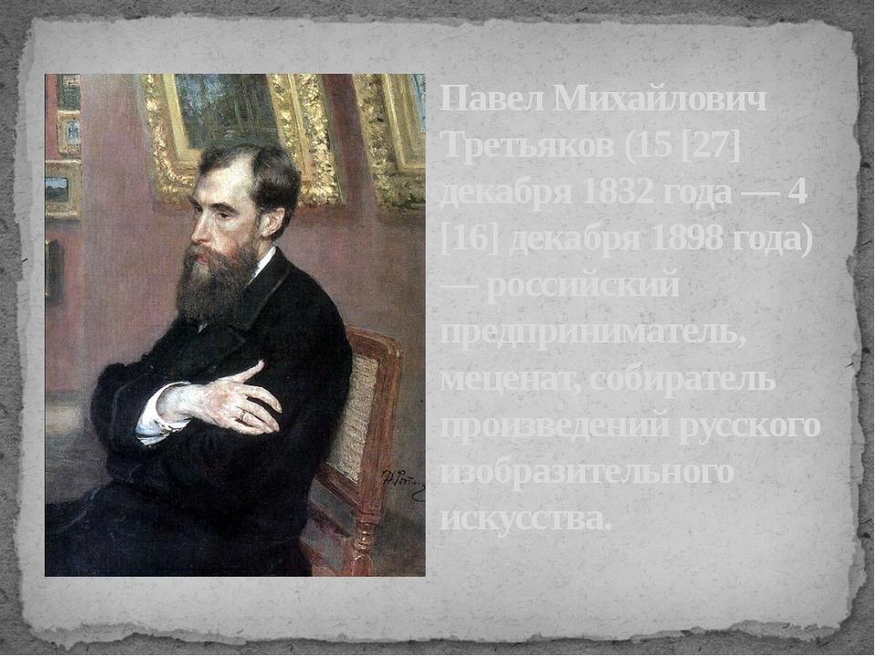 Павел Михайлович Третьяков (15 [27] декабря 1832 года — 4 [16] декабря 1898 г...