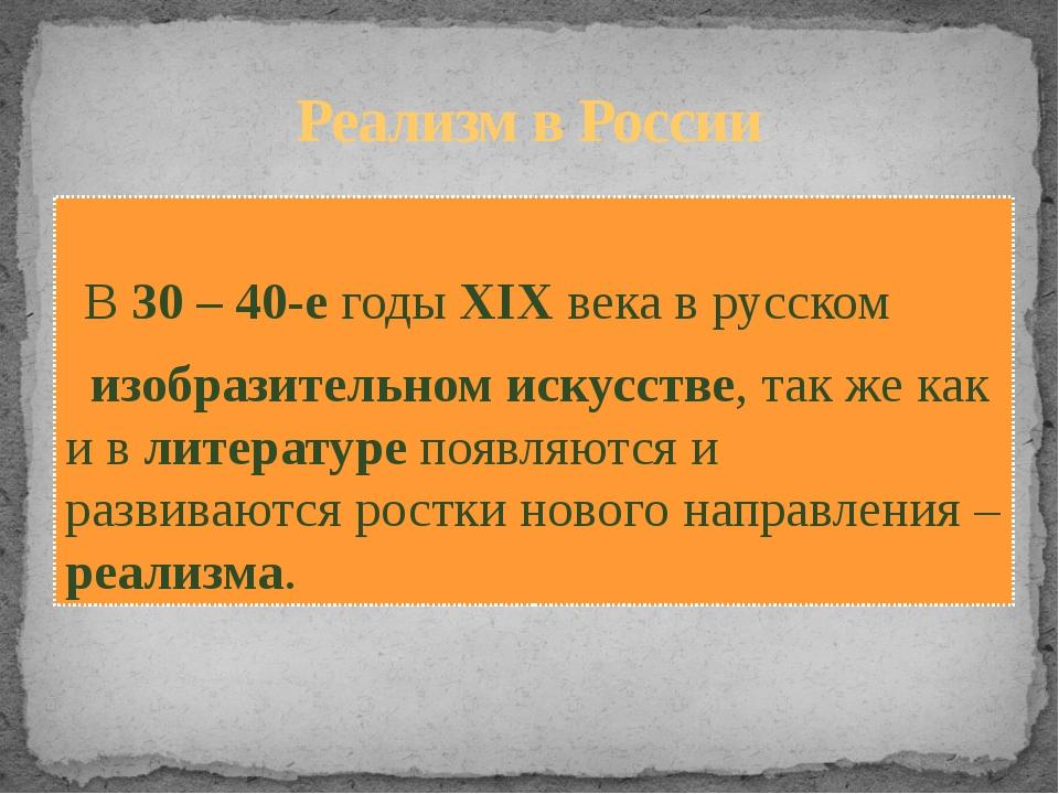 Реализм в России В 30 – 40-е годы XIX века в русском изобразительном искусств...