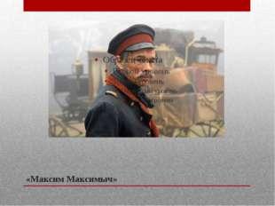 «Максим Максимыч»