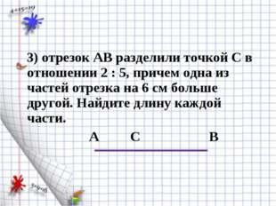 3) отрезок АВ разделили точкой С в отношении 2 : 5, причем одна из частей от